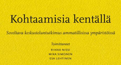 Nissi, Riikka; Simonen, Mika; Lehtinen, Esa: Kohtaamisia kentällä — Soveltava keskusteluntutkimus ammatillisissa ympäristöissä (SKS 2021)